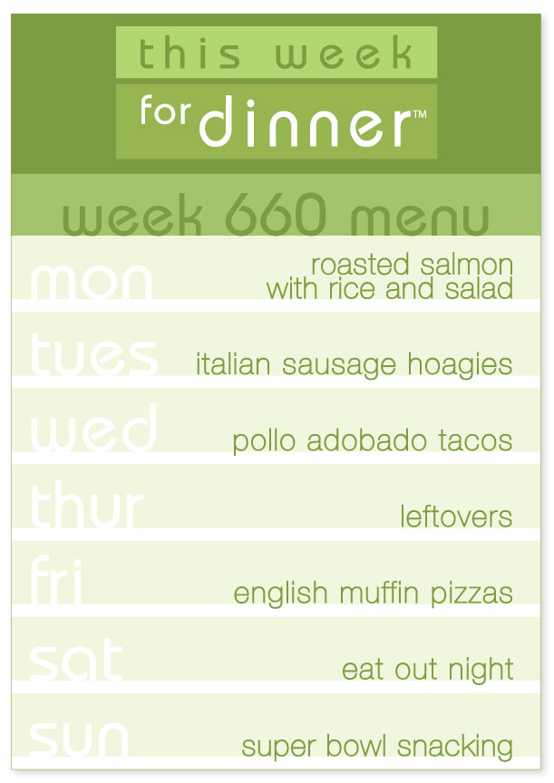 Week 660 Weekly Dinner Menu: Monday - Salmon; Tuesday - Sausage Hoagies; Wednesday - Tacos; Thursday - Leftovers; Friday - English Muffin Pizzas; Saturday - Eat out; Sunday - Super Bowl Snacks