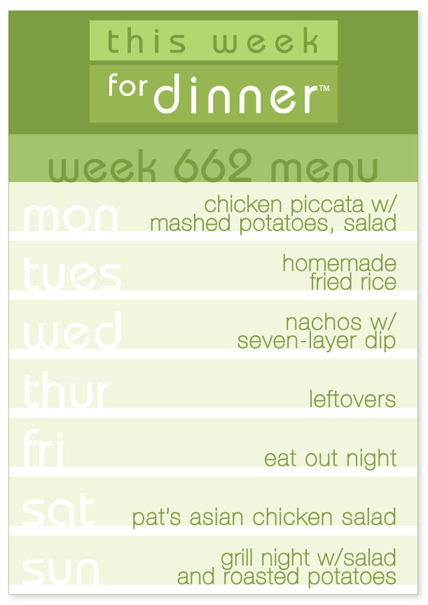 Week 662 Weekly Dinner Menu: Monday - Chicken Piccata; Tuesday - Fried Rice; Wednesday - Nachos; Thursday - Leftovers; Friday - Eat out; Saturday - Asian Chicken Salad; Sunday - Grill Night