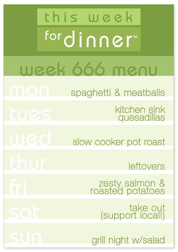 Week 666 Weekly Menu: Monday - Spaghetti; Tuesday - Quesadillas; Wednesday - Pot Roast; Thursday - Leftovers; Friday - Salmon; Saturday - Eat out, support local!; Sunday - Grill Night