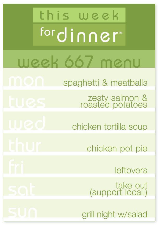 Week 667 Weekly Dinner Menu: Monday - Spaghetti & Meatballs; Tuesday - Salmon; Wednesday - Chicken Tortilla Soup; Thursday - Chicken Pot Pie; Friday - Leftovers; Saturday - Take out (support local restaurants!); Sunday - Grill Night & Salad