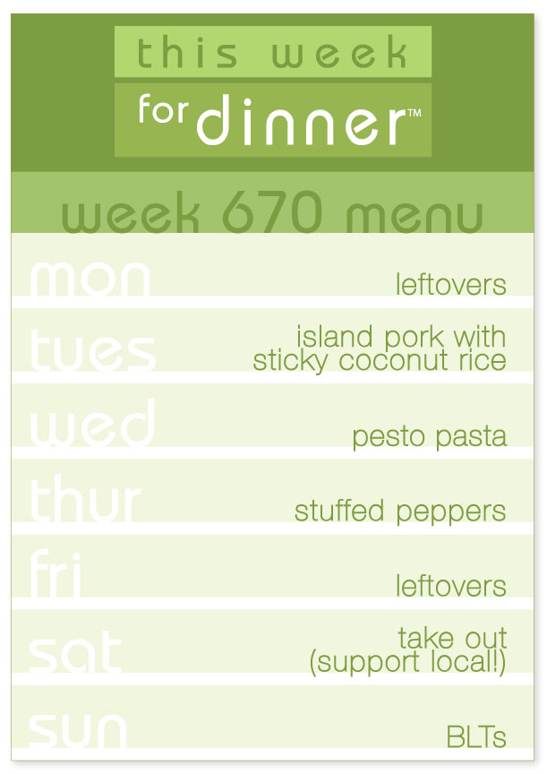 Week 670 Weekly Menu: Monday - Leftovers; Tuesday - Island Pork; Wednesday: Pesto Pasta; Thursday - Stuffed Peppers; Friday - Leftovers; Saturday - Takeout local!; Sunday - BLTs