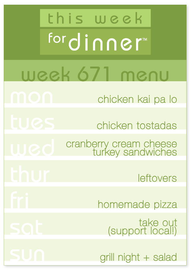 Week 671 Weekly Menu: Monday - Chicken Kai Pa Lo; Tuesday - Chicken Tostadas; Wednesday - Turkey Sandwiches; Thursday - Leftovers; Friday - Homemade Pizza; Saturday - Local Takeout; Sunday - Grill Night
