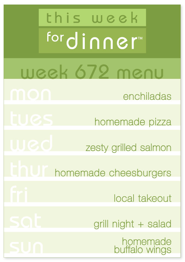 Week 672 Weekly Dinner Plan: Monday - Enchiladas; Tuesday - Homemade Pizza; Wednesday - Salmon; Thursday - Cheeseburgers; Friday - Local Takeout; Saturday - Grill Night; Sunday - Buffalo Wings