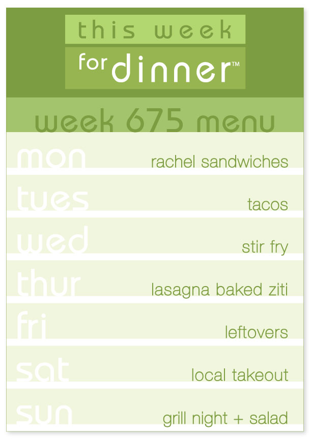 Week 675 Weekly Dinner Menu: Monday - Rachel Sandwiches, Tuesday - Tacos; Wednesday - Stir Fry; Thursday - Lasagna Baked Ziti; Friday - Leftovers; Saturday - Local Takeout; Sunday - Grill Night