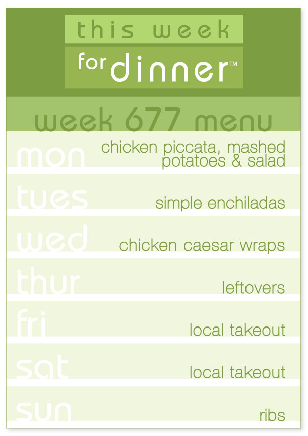 Week 677 Weekly Dinner Menu: Monday - Chicken Piccata; Tuesday - Enchiladas; Wednesday - Chicken Caesar Wraps; Thursday - Leftovers: Friday & Saturday - Local Takeout; Sunday - Ribs
