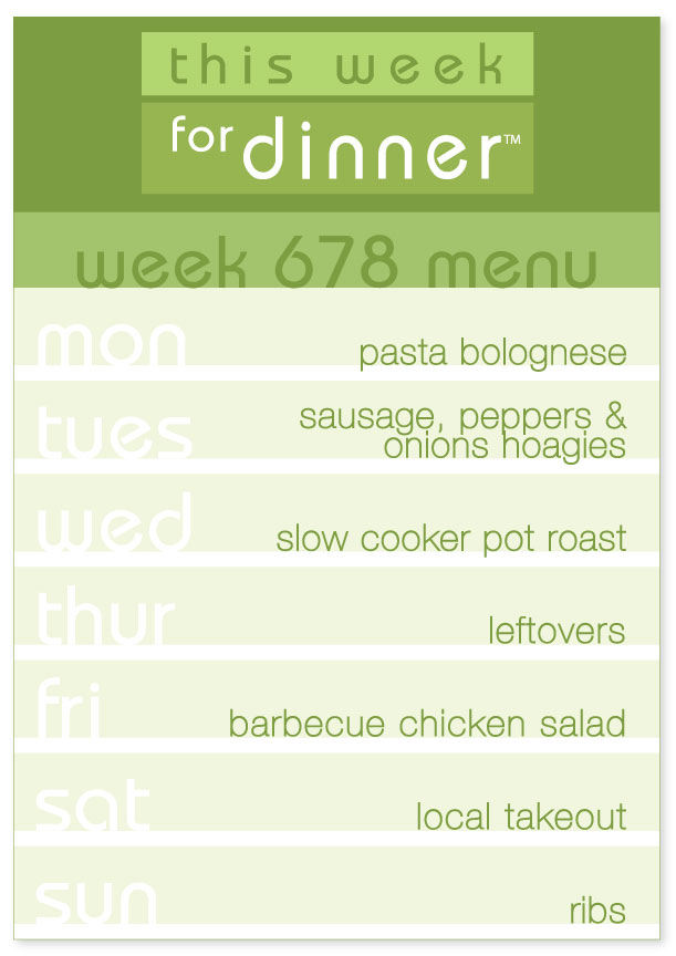 Week 678 Weekly Dinner Menu: Monday - pasta bolognese; Tuesday - sausage hoagies; Wednesday - pot roast; Thursday - leftovers; Friday - BBQ chicken salad; Saturday - Takeout; Sunday - Ribs