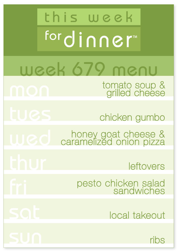 Week 679 Weekly Dinner Menu: Monday - Tomato Soup; Tuesday - Chicken Gumbo; Wednesday - Honey Goat Cheese Pizza; Thursday - Leftovers; Friday - Pesto Chicken Salad Sandwiches; Saturday - Takeout; Sunday - Ribs