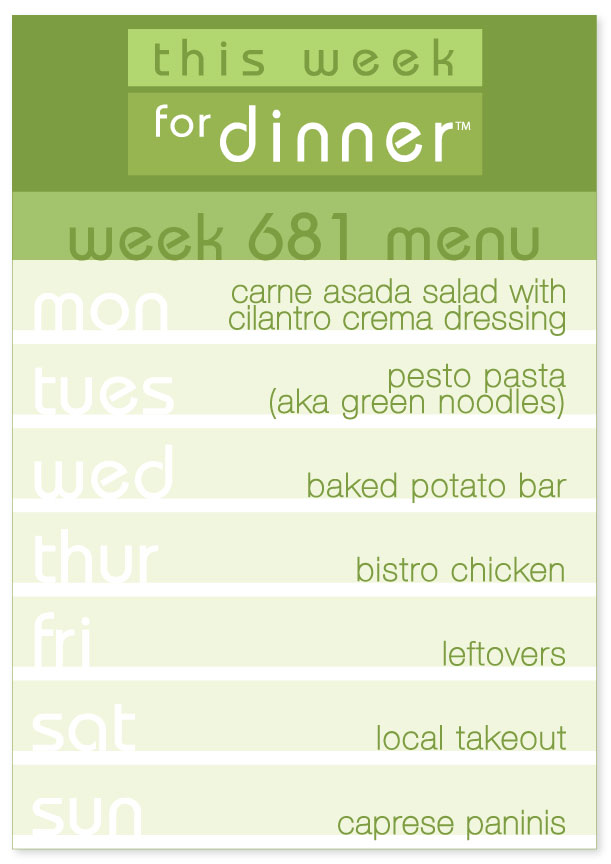 Week 681 Weekly Dinner Menu: Monday - Carne Asada Salad; Tuesday - Pesto Pasta; Wednesday - Baked Potato Bar; Thursday - Bistro Chicken; Friday - Leftovers; Saturday - Local Takeout; Sunday - Caprese Paninis