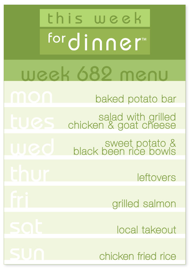 Week 682 Weekly Dinner Menu: Monday - Baked Potatoes; Tuesday - Salad with Grilled Chicken; Wednesday - Sweet Potato & Black Bean Rice Bowls; Thursday - Leftovers; Friday - Grilled Salmon; Saturday - Local Takeout; Sunday - Chicken Fried Rice