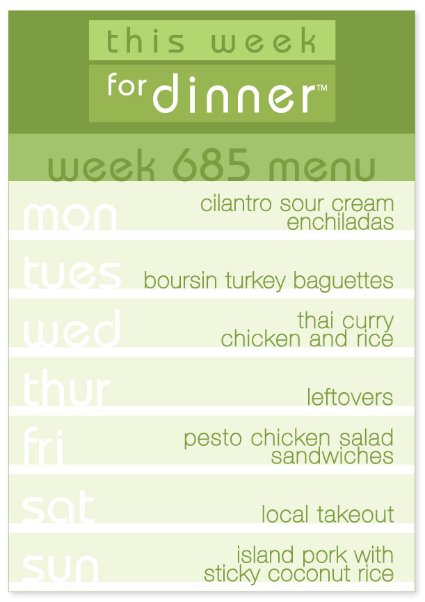Week 685 Weekly Dinner Menu: Monday - Enchiladas; Tuesday - Boursin Turkey Baguettes; Wednesday - Thai Chicken Curry; Thursday - Leftovers; Friday - Pesto Chicken Salad; Saturday - Takeout; Sunday - Island Pork with Coconut Rice