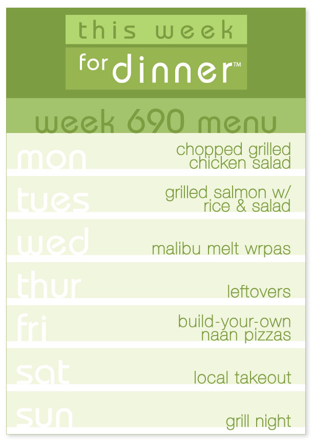 Week 690 Weekly Dinner Plan: Monday - Chopped Salad; Tuesday - Grilled Salmon; Wednesday - Chicken Wraps; Thursday - Leftovers; Friday - Naan Pizzas; Saturday - Local Takeout; Sunday - Grill Night