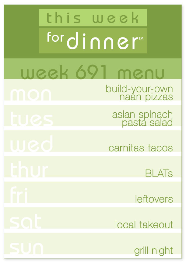 Week 691 Weekly Dinner Menu: Monday - Naan pizzas; Tuesday - Asian Spinach Pasta Salad; Wednesday - Carnitas Tacos; Thursday - BLATs; Friday - Leftovers; Saturday - Local Takeout; Sunday - Grill Night