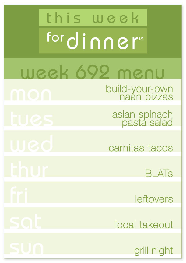 Week 692 Weekly Dinner Menu: Monday - Naan pizzas; Tuesday - Asian Spinach Pasta Salad; Wednesday - Carnitas Tacos; Thursday - BLATs; Friday - Leftovers; Saturday - Local Takeout; Sunday - Grill Night