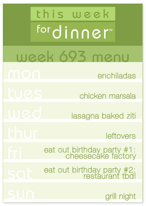 Week 693 Weekly Men: Monday - Enchiladas; Tuesday - Chicken Marsala; Wednesday - Baked Ziti; Thursday - Leftovers; Friday - Eat out; Saturday - Eat out; Sunday - Grill Night