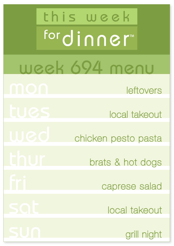 Week 694 Weekly Dinner Menu: Monday - Leftovers; Tuesday - local takeout; Wednesday - Chicken Pesto Pasta; Thursday - Brats and Hot dogs; Friday - Caprese Salad; Saturday - Local Takeout; Sunday - Grill Night