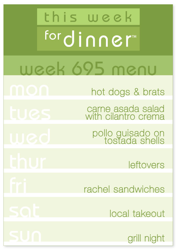 Week 695 Weekly Dinner Menus: Monday - Hot dogs & brats; Tuesday - Carne Asada Salad; Wednesday - Pollo Guisado; Thursday - Leftovers; Friday - Rachel Sandwiches; Saturday - Local Takeout; Sunday - Grill Night